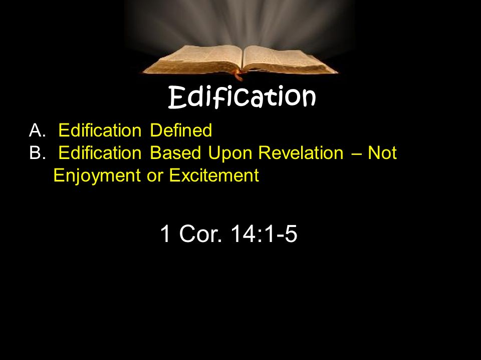 Edification A. Edification Defined B. Edification Based Upon Revelation – Not Enjoyment or Excitement 1 Cor. 14:1-5