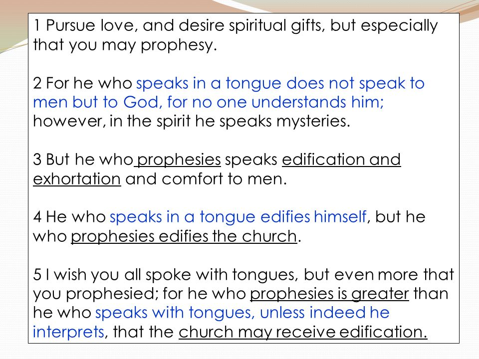 1 Pursue love, and desire spiritual gifts, but especially that you may prophesy. 2 For he who speaks in a tongue does not speak to men but to God, for