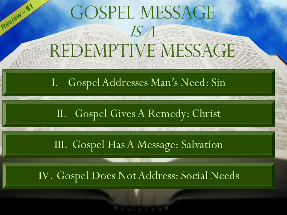 Gospel Message Is A Redemptive Message I.Gospel Addresses Mans Need: Sin II.Gospel Gives A Remedy: Christ III.Gospel Has A Message: Salvation IV.Gospel Does Not Address: Social Needs Review - #1