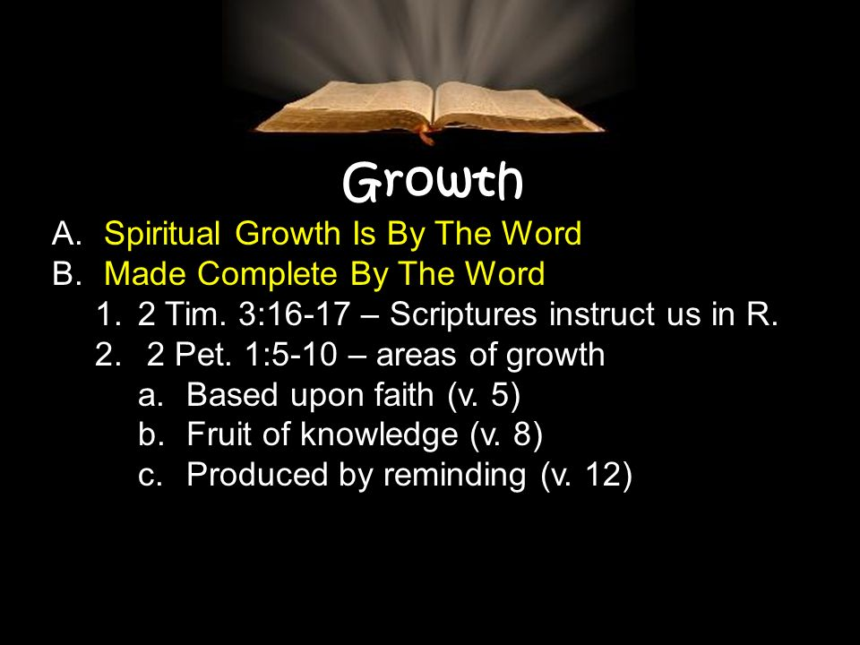 Growth A. Spiritual Growth Is By The Word B. Made Complete By The Word 1.2 Tim. 3:16-17 – Scriptures instruct us in R. 2. 2 Pet. 1:5-10 – areas of gro