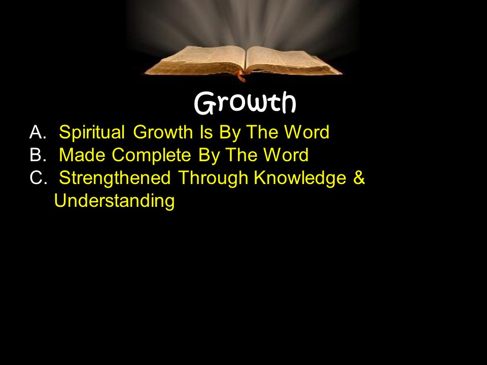 Growth A. Spiritual Growth Is By The Word B. Made Complete By The Word C. Strengthened Through Knowledge & Understanding