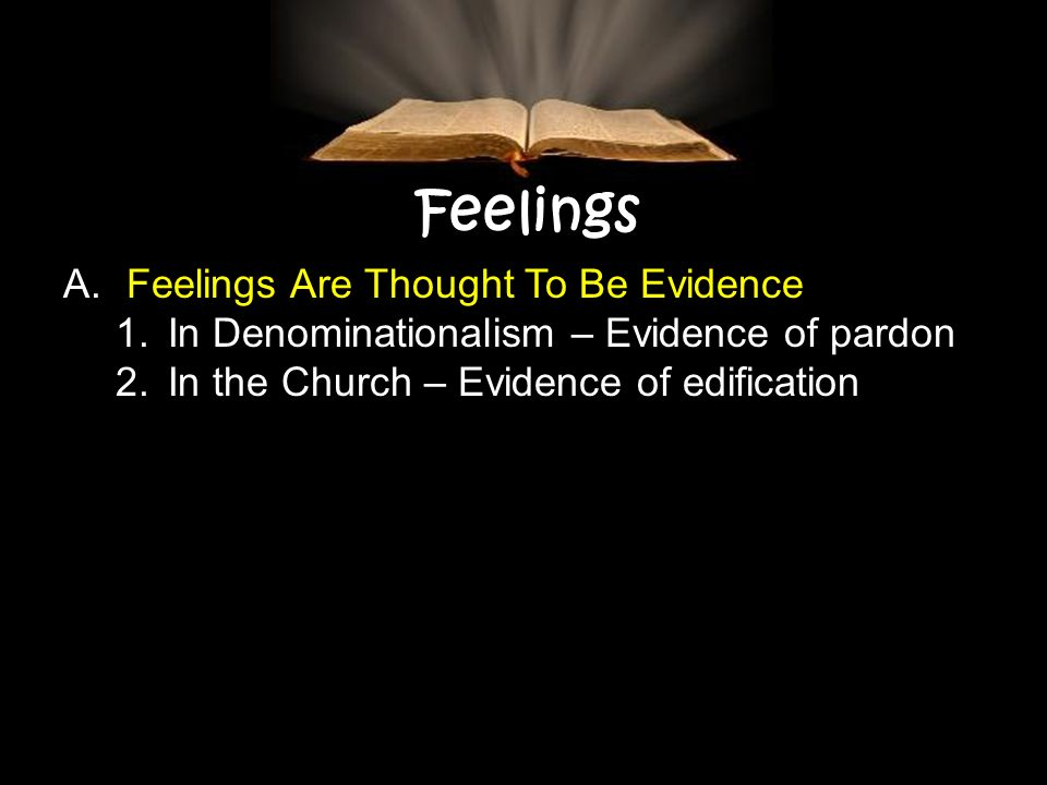 Feelings A. Feelings Are Thought To Be Evidence 1.In Denominationalism – Evidence of pardon 2.In the Church – Evidence of edification