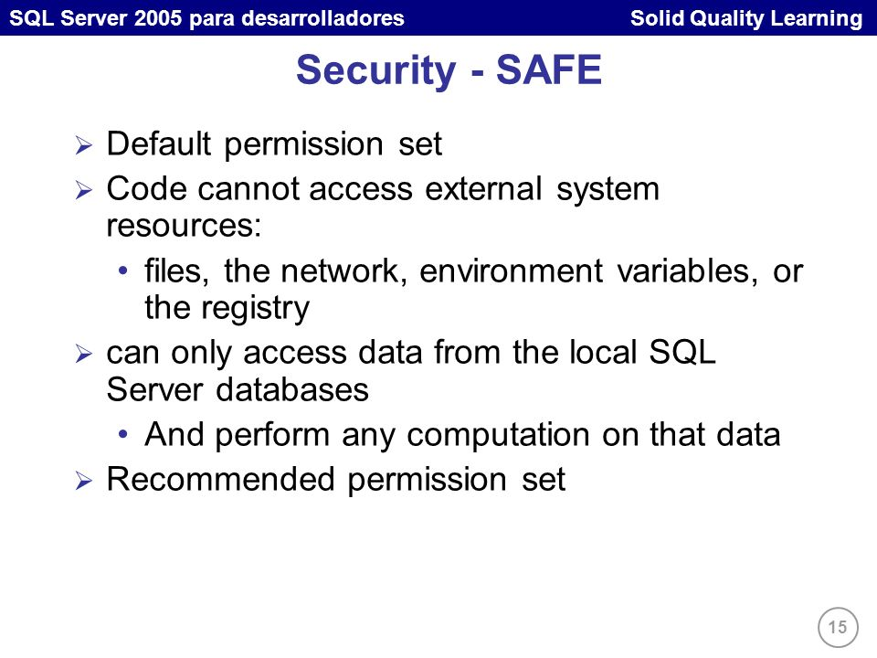 15 SQL Server 2005 para desarrolladores Solid Quality Learning Security - SAFE Default permission set Code cannot access external system resources: fi