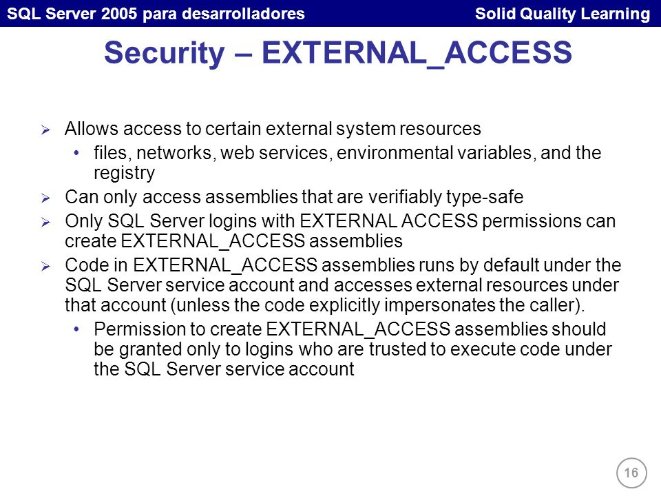 16 SQL Server 2005 para desarrolladores Solid Quality Learning Security – EXTERNAL_ACCESS Allows access to certain external system resources files, ne