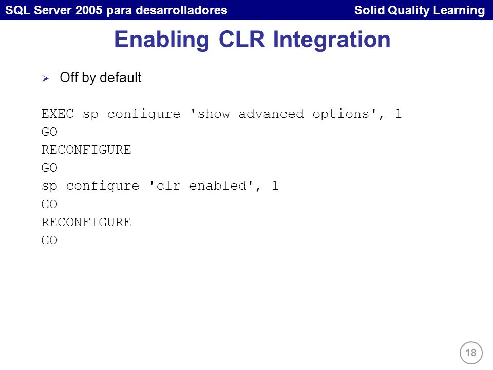 18 SQL Server 2005 para desarrolladores Solid Quality Learning Enabling CLR Integration Off by default EXEC sp_configure 'show advanced options', 1 GO