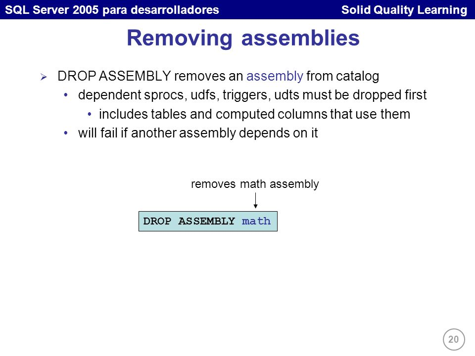 20 SQL Server 2005 para desarrolladores Solid Quality Learning Removing assemblies DROP ASSEMBLY removes an assembly from catalog dependent sprocs, ud