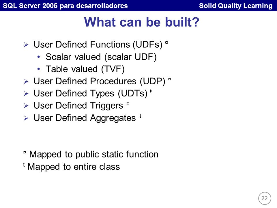 22 SQL Server 2005 para desarrolladores Solid Quality Learning What can be built? User Defined Functions (UDFs) ¤ Scalar valued (scalar UDF) Table val