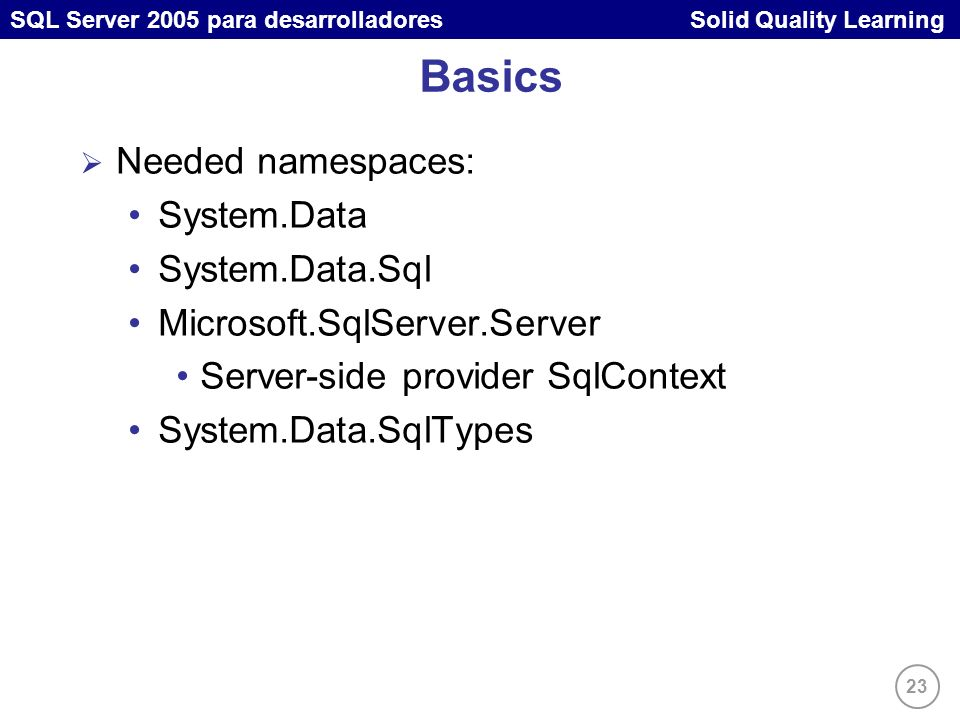 23 SQL Server 2005 para desarrolladores Solid Quality Learning Basics Needed namespaces: System.Data System.Data.Sql Microsoft.SqlServer.Server Server