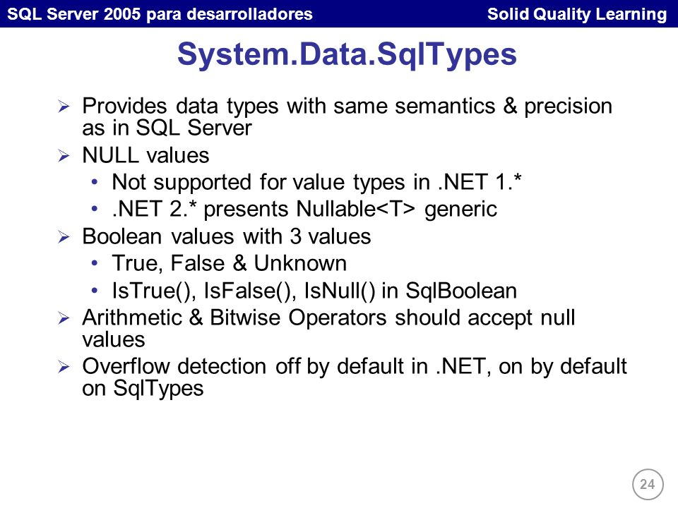 24 SQL Server 2005 para desarrolladores Solid Quality Learning System.Data.SqlTypes Provides data types with same semantics & precision as in SQL Serv