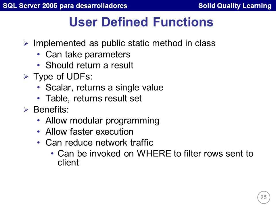 25 SQL Server 2005 para desarrolladores Solid Quality Learning User Defined Functions Implemented as public static method in class Can take parameters