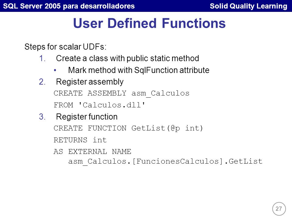 27 SQL Server 2005 para desarrolladores Solid Quality Learning User Defined Functions Steps for scalar UDFs: 1.Create a class with public static metho