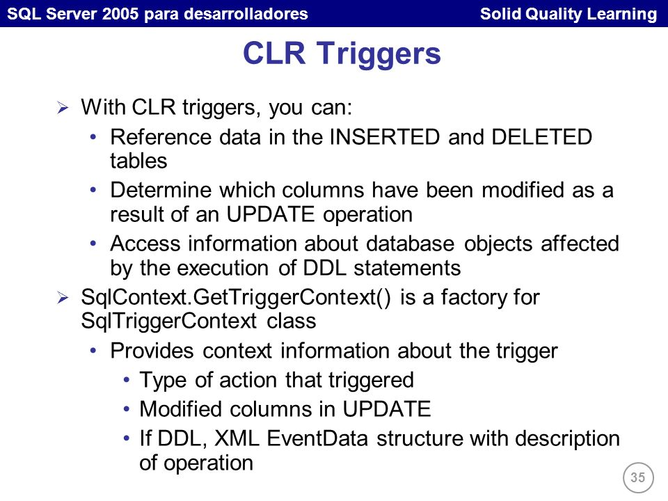 35 SQL Server 2005 para desarrolladores Solid Quality Learning CLR Triggers With CLR triggers, you can: Reference data in the INSERTED and DELETED tab