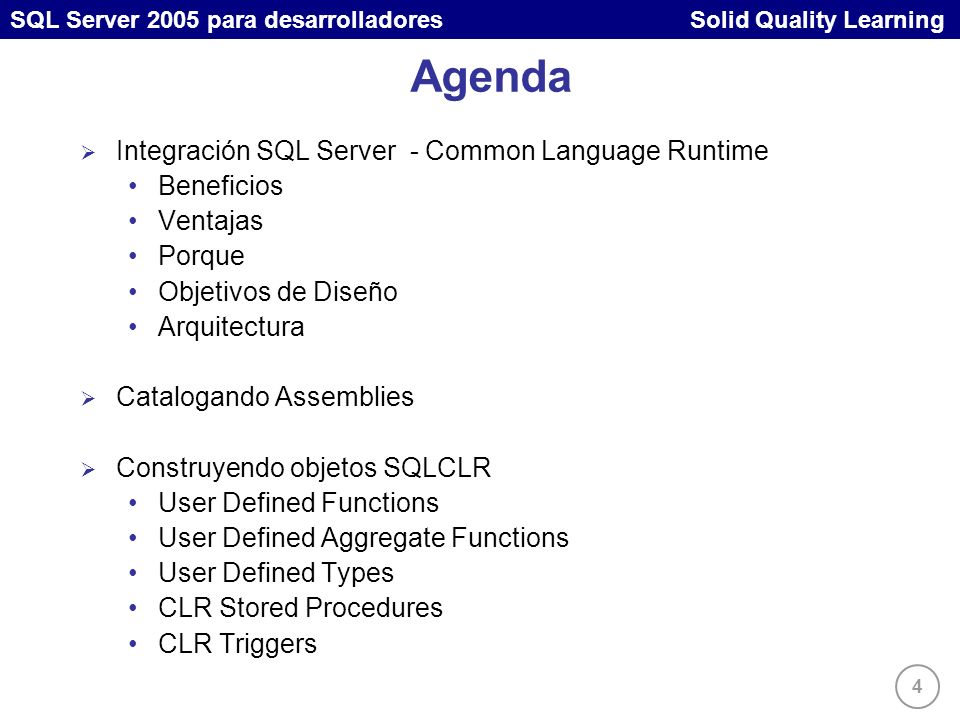 4 SQL Server 2005 para desarrolladores Solid Quality Learning Agenda Integración SQL Server - Common Language Runtime Beneficios Ventajas Porque Objet