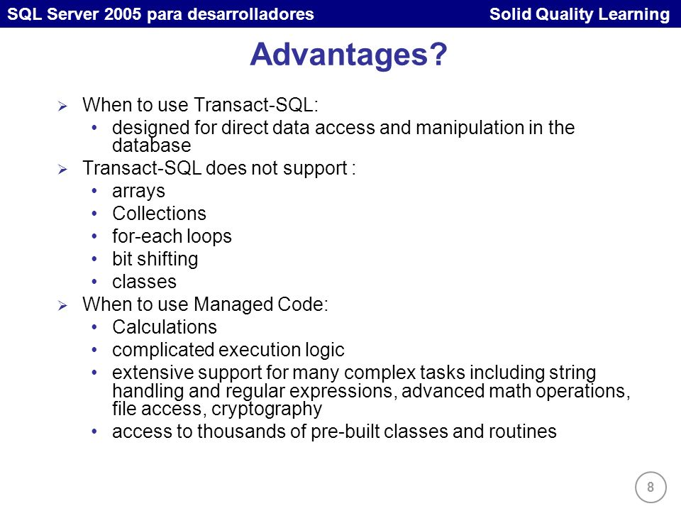 8 SQL Server 2005 para desarrolladores Solid Quality Learning Advantages? When to use Transact-SQL: designed for direct data access and manipulation i