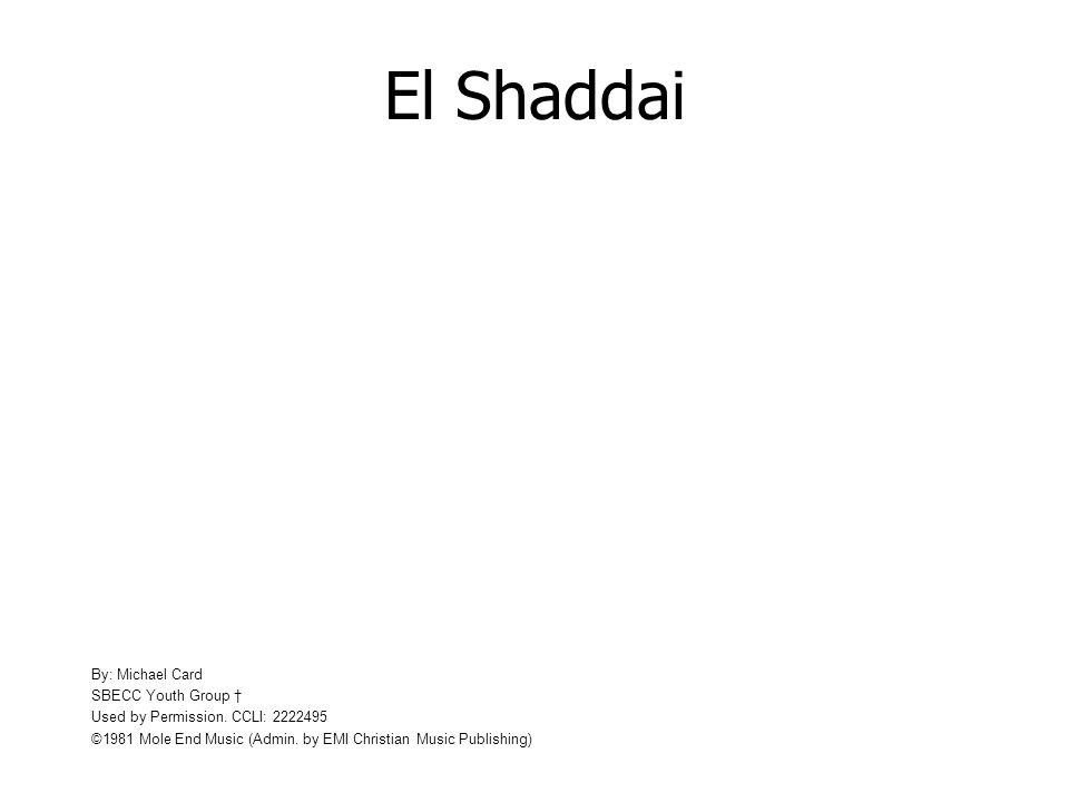 El Shaddai By: Michael Card SBECC Youth Group Used by Permission. CCLI: 2222495 ©1981 Mole End Music (Admin. by EMI Christian Music Publishing)