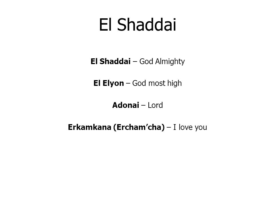 El Shaddai El Shaddai – God Almighty El Elyon – God most high Adonai – Lord Erkamkana (Erchamcha) – I love you