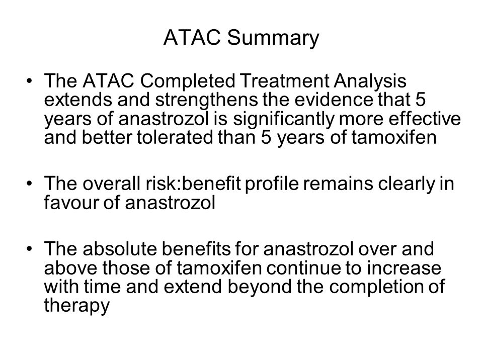 ATAC Summary The ATAC Completed Treatment Analysis extends and strengthens the evidence that 5 years of anastrozol is significantly more effective and better tolerated than 5 years of tamoxifen The overall risk:benefit profile remains clearly in favour of anastrozol The absolute benefits for anastrozol over and above those of tamoxifen continue to increase with time and extend beyond the completion of therapy