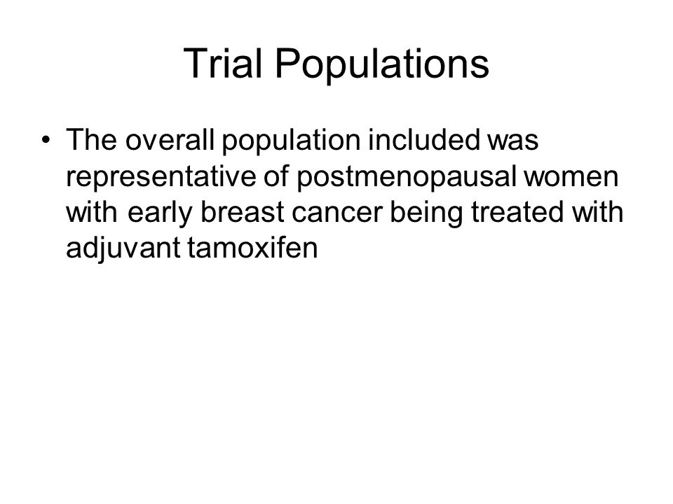 Trial Populations The overall population included was representative of postmenopausal women with early breast cancer being treated with adjuvant tamoxifen