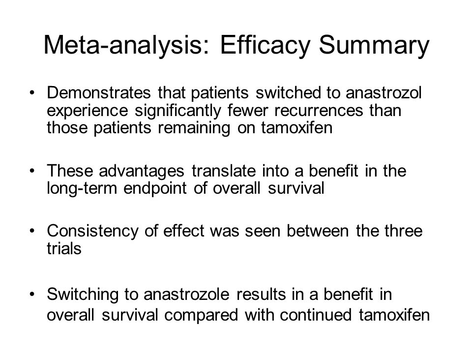 Meta-analysis: Efficacy Summary Demonstrates that patients switched to anastrozol experience significantly fewer recurrences than those patients remaining on tamoxifen These advantages translate into a benefit in the long-term endpoint of overall survival Consistency of effect was seen between the three trials Switching to anastrozole results in a benefit in overall survival compared with continued tamoxifen
