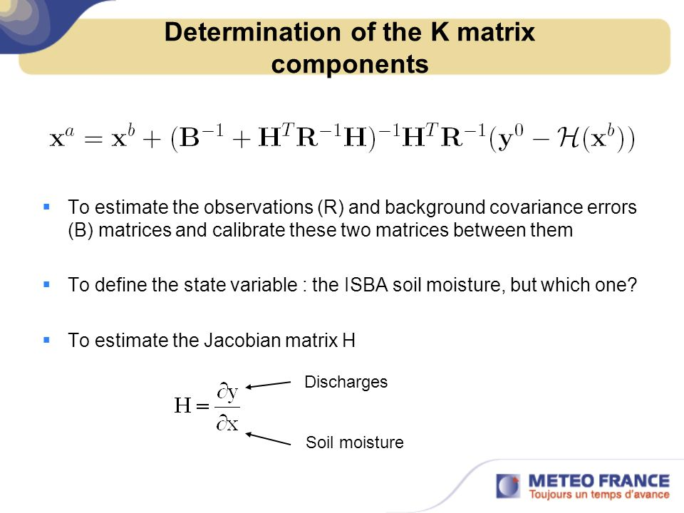 Determination of the K matrix components To estimate the observations (R) and background covariance errors (B) matrices and calibrate these two matrices between them To define the state variable : the ISBA soil moisture, but which one.