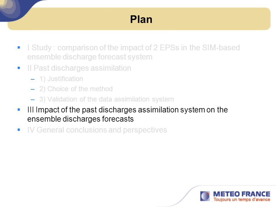 Plan I Study : comparison of the impact of 2 EPSs in the SIM-based ensemble discharge forecast system II Past discharges assimilation –1) Justification –2) Choice of the method –3) Validation of the data assimilation system III Impact of the past discharges assimilation system on the ensemble discharges forecasts IV General conclusions and perspectives