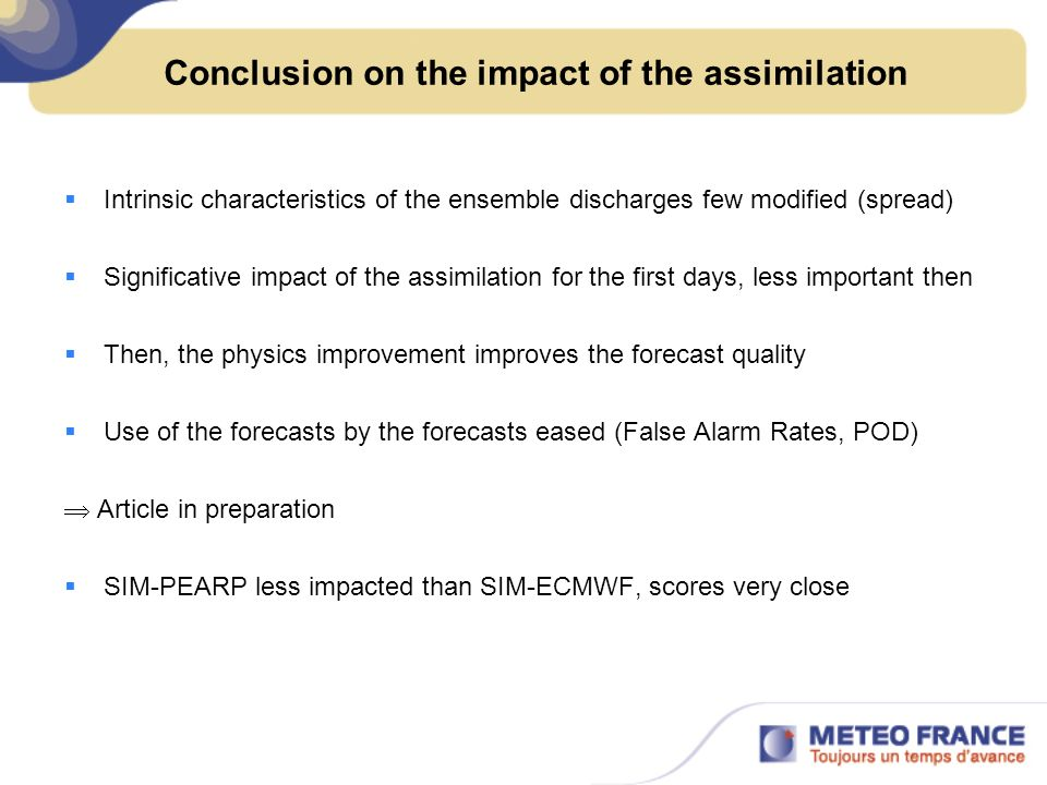 Conclusion on the impact of the assimilation Intrinsic characteristics of the ensemble discharges few modified (spread) Significative impact of the assimilation for the first days, less important then Then, the physics improvement improves the forecast quality Use of the forecasts by the forecasts eased (False Alarm Rates, POD) Article in preparation SIM-PEARP less impacted than SIM-ECMWF, scores very close