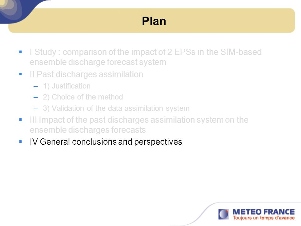 Plan I Study : comparison of the impact of 2 EPSs in the SIM-based ensemble discharge forecast system II Past discharges assimilation –1) Justificatio
