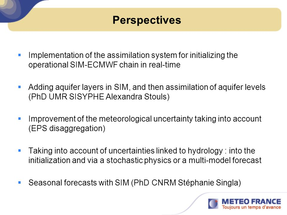 Perspectives Implementation of the assimilation system for initializing the operational SIM-ECMWF chain in real-time Adding aquifer layers in SIM, and then assimilation of aquifer levels (PhD UMR SISYPHE Alexandra Stouls) Improvement of the meteorological uncertainty taking into account (EPS disaggregation) Taking into account of uncertainties linked to hydrology : into the initialization and via a stochastic physics or a multi-model forecast Seasonal forecasts with SIM (PhD CNRM Stéphanie Singla)