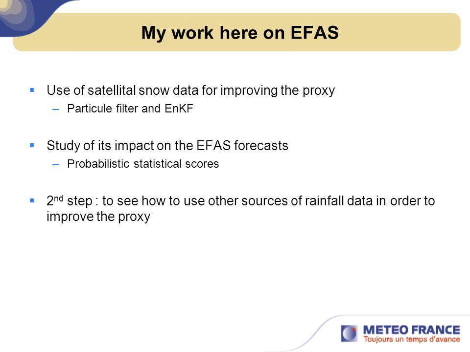 My work here on EFAS Use of satellital snow data for improving the proxy –Particule filter and EnKF Study of its impact on the EFAS forecasts –Probabi