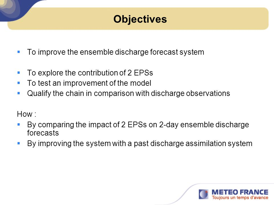 Objectives To improve the ensemble discharge forecast system To explore the contribution of 2 EPSs To test an improvement of the model Qualify the chain in comparison with discharge observations How : By comparing the impact of 2 EPSs on 2-day ensemble discharge forecasts By improving the system with a past discharge assimilation system