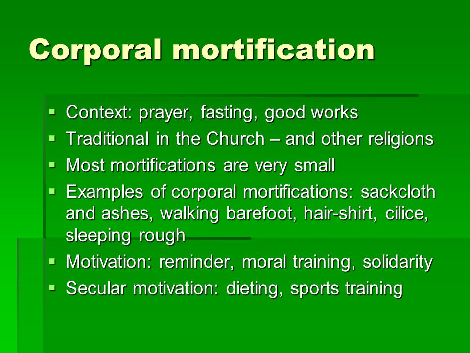 Corporal mortification Context: prayer, fasting, good works Context: prayer, fasting, good works Traditional in the Church – and other religions Traditional in the Church – and other religions Most mortifications are very small Most mortifications are very small Examples of corporal mortifications: sackcloth and ashes, walking barefoot, hair-shirt, cilice, sleeping rough Examples of corporal mortifications: sackcloth and ashes, walking barefoot, hair-shirt, cilice, sleeping rough Motivation: reminder, moral training, solidarity Motivation: reminder, moral training, solidarity Secular motivation: dieting, sports training Secular motivation: dieting, sports training