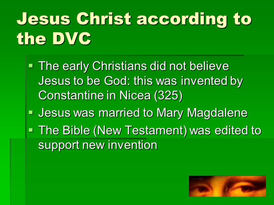 Jesus Christ according to the DVC The early Christians did not believe Jesus to be God: this was invented by Constantine in Nicea (325) The early Christians did not believe Jesus to be God: this was invented by Constantine in Nicea (325) Jesus was married to Mary Magdalene Jesus was married to Mary Magdalene The Bible (New Testament) was edited to support new invention The Bible (New Testament) was edited to support new invention
