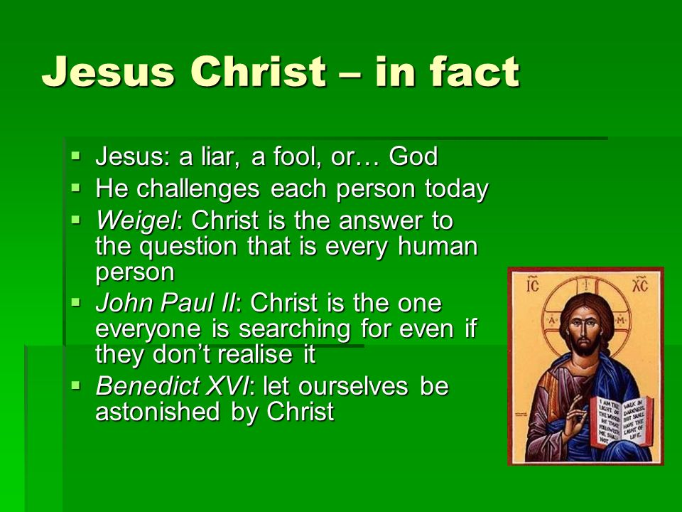 Jesus Christ – in fact Jesus: a liar, a fool, or… God Jesus: a liar, a fool, or… God He challenges each person today He challenges each person today Weigel: Christ is the answer to the question that is every human person Weigel: Christ is the answer to the question that is every human person John Paul II: Christ is the one everyone is searching for even if they dont realise it John Paul II: Christ is the one everyone is searching for even if they dont realise it Benedict XVI: let ourselves be astonished by Christ Benedict XVI: let ourselves be astonished by Christ