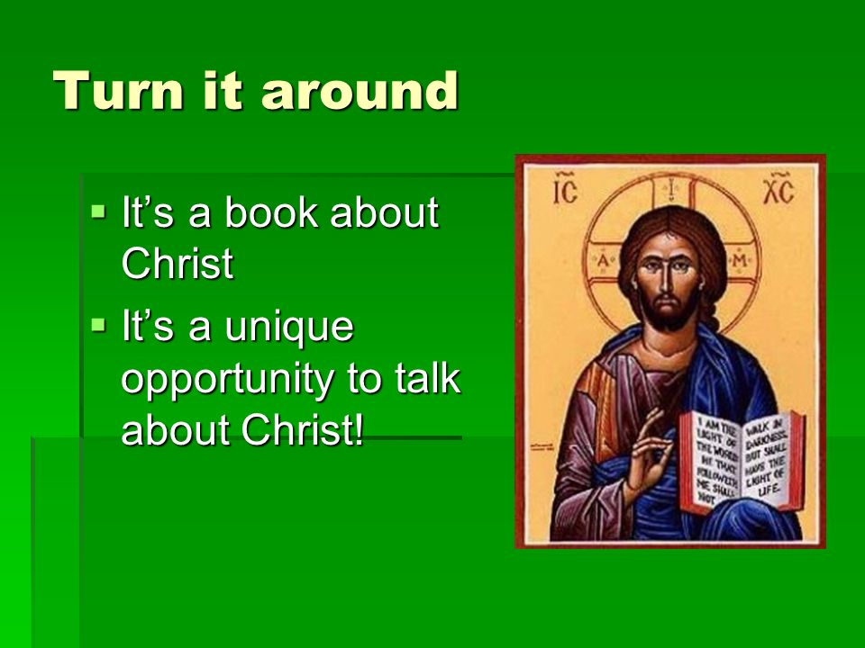 Turn it around Its a book about Christ Its a book about Christ Its a unique opportunity to talk about Christ.