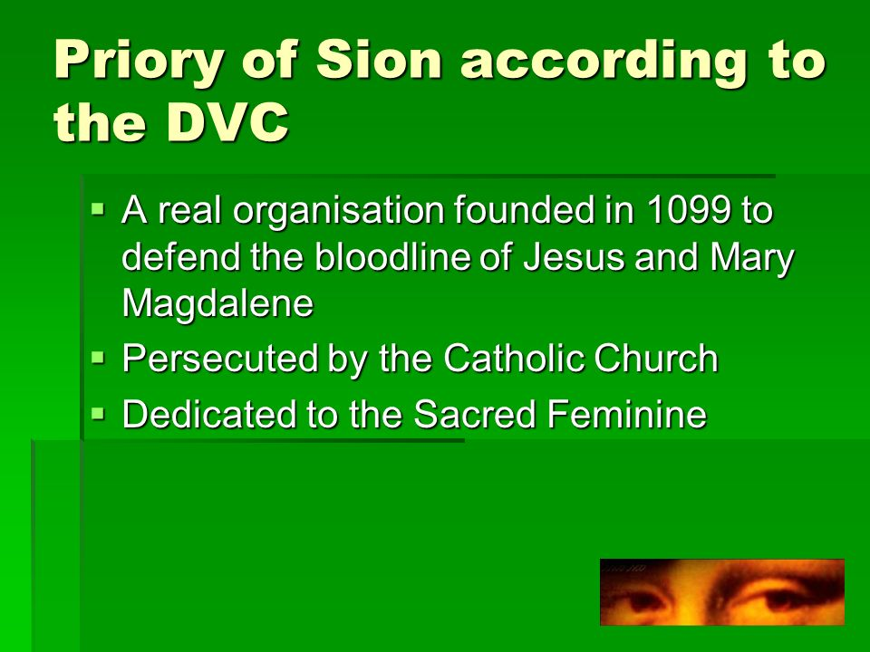 Priory of Sion according to the DVC A real organisation founded in 1099 to defend the bloodline of Jesus and Mary Magdalene A real organisation founded in 1099 to defend the bloodline of Jesus and Mary Magdalene Persecuted by the Catholic Church Persecuted by the Catholic Church Dedicated to the Sacred Feminine Dedicated to the Sacred Feminine
