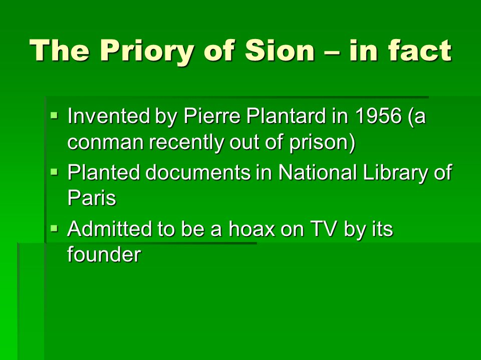 The Priory of Sion – in fact Invented by Pierre Plantard in 1956 (a conman recently out of prison) Invented by Pierre Plantard in 1956 (a conman recently out of prison) Planted documents in National Library of Paris Planted documents in National Library of Paris Admitted to be a hoax on TV by its founder Admitted to be a hoax on TV by its founder