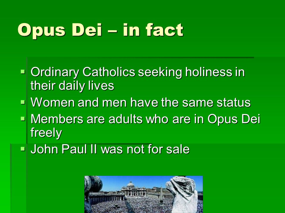 Opus Dei – in fact Ordinary Catholics seeking holiness in their daily lives Ordinary Catholics seeking holiness in their daily lives Women and men have the same status Women and men have the same status Members are adults who are in Opus Dei freely Members are adults who are in Opus Dei freely John Paul II was not for sale John Paul II was not for sale