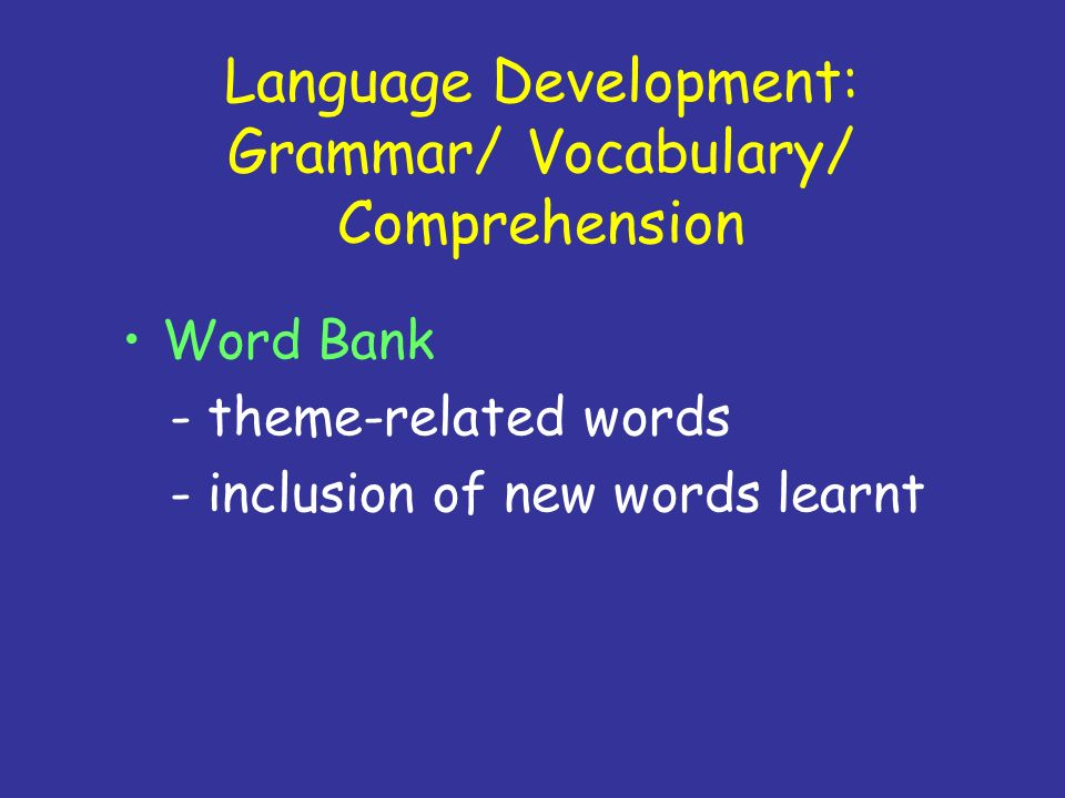 Language Development: Grammar/ Vocabulary/ Comprehension Word Bank - theme-related words - inclusion of new words learnt
