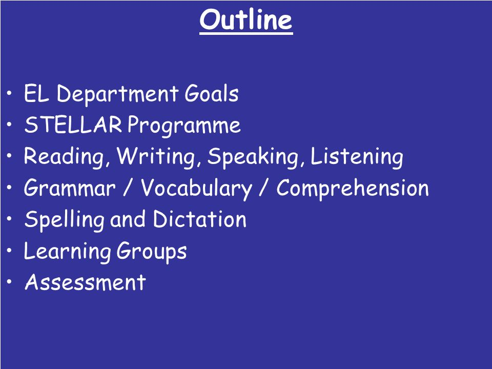 Outline EL Department Goals STELLAR Programme Reading, Writing, Speaking, Listening Grammar / Vocabulary / Comprehension Spelling and Dictation Learni