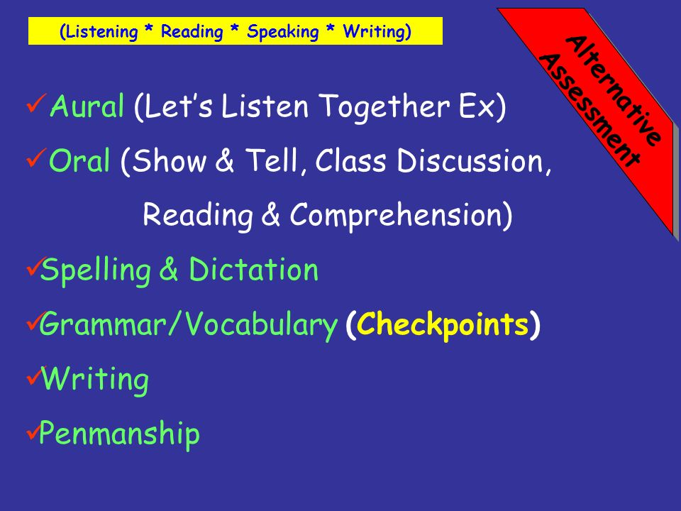 Alternative Assessment Aural (Lets Listen Together Ex) Oral (Show & Tell, Class Discussion, Reading & Comprehension) Spelling & Dictation Grammar/Voca