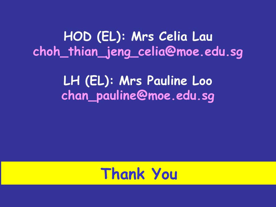 Thank You HOD (EL): Mrs Celia Lau choh_thian_jeng_celia@moe.edu.sg LH (EL): Mrs Pauline Loo chan_pauline@moe.edu.sg