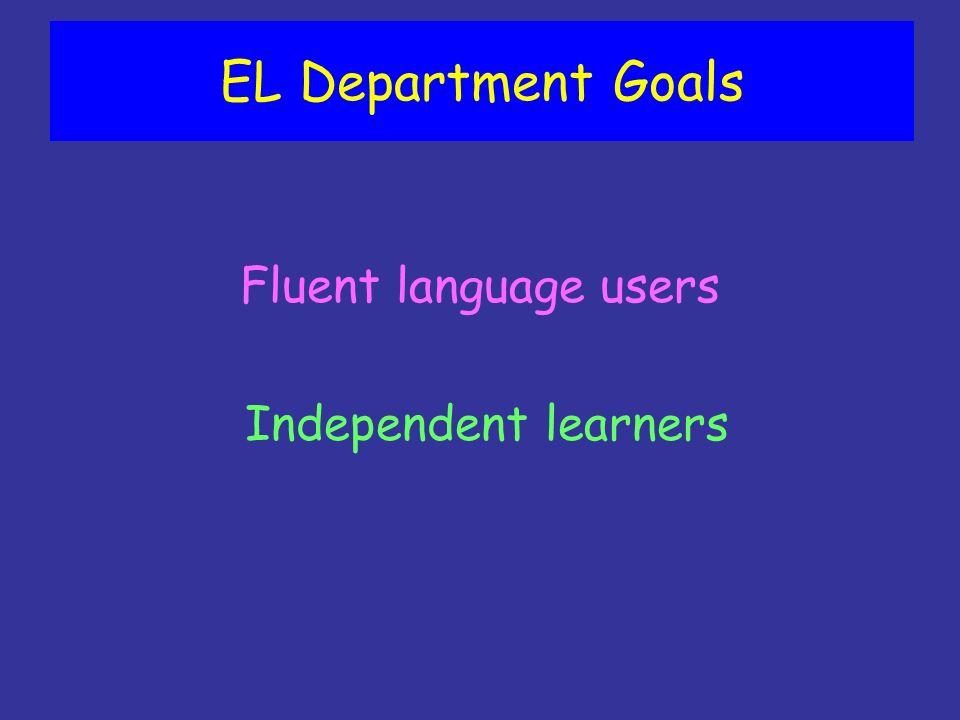 EL Department Goals Fluent language users Independent learners