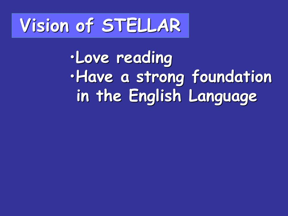 Vision of STELLAR Love readingLove reading Have a strong foundationHave a strong foundation in the English Language in the English Language