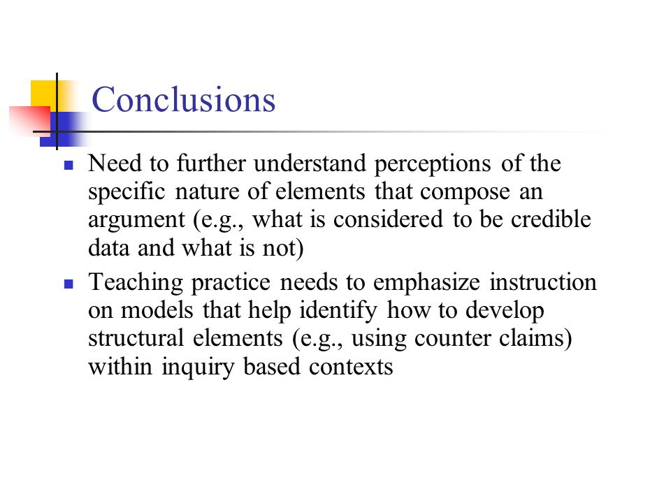 Conclusions Need to further understand perceptions of the specific nature of elements that compose an argument (e.g., what is considered to be credible data and what is not) Teaching practice needs to emphasize instruction on models that help identify how to develop structural elements (e.g., using counter claims) within inquiry based contexts