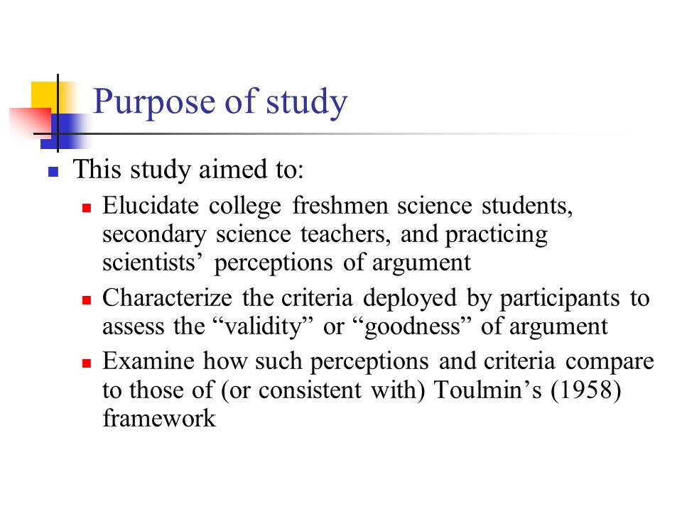 Purpose of study This study aimed to: Elucidate college freshmen science students, secondary science teachers, and practicing scientists perceptions of argument Characterize the criteria deployed by participants to assess the validity or goodness of argument Examine how such perceptions and criteria compare to those of (or consistent with) Toulmins (1958) framework