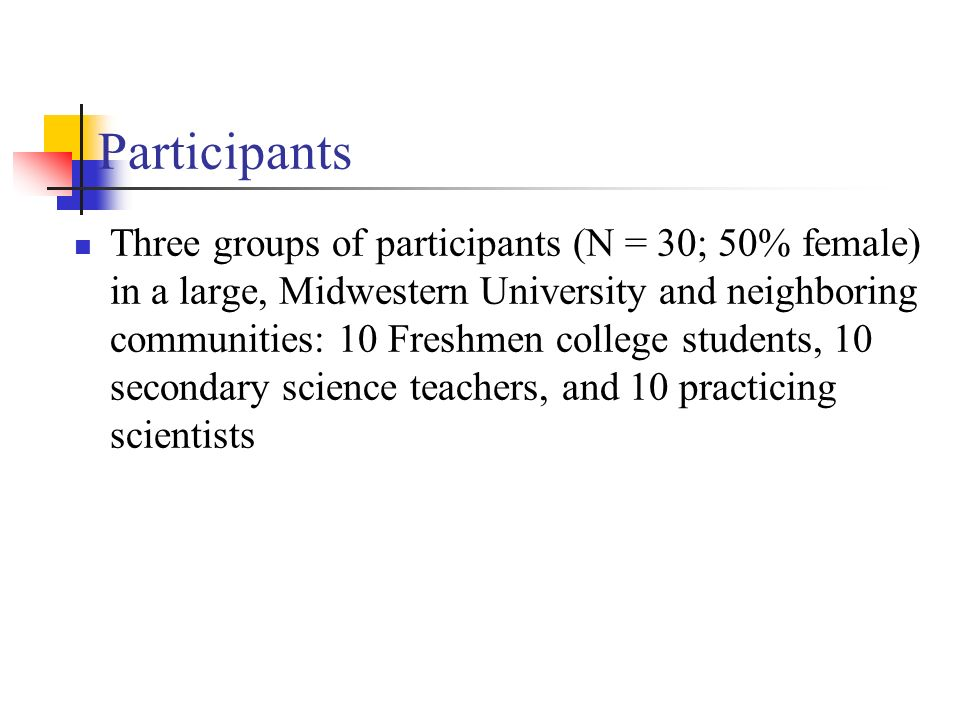 Participants Three groups of participants (N = 30; 50% female) in a large, Midwestern University and neighboring communities: 10 Freshmen college students, 10 secondary science teachers, and 10 practicing scientists