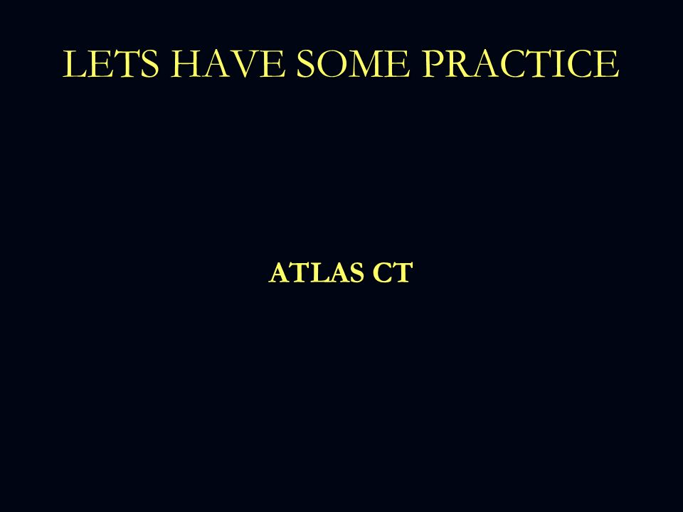 LETS HAVE SOME PRACTICE ATLAS CT