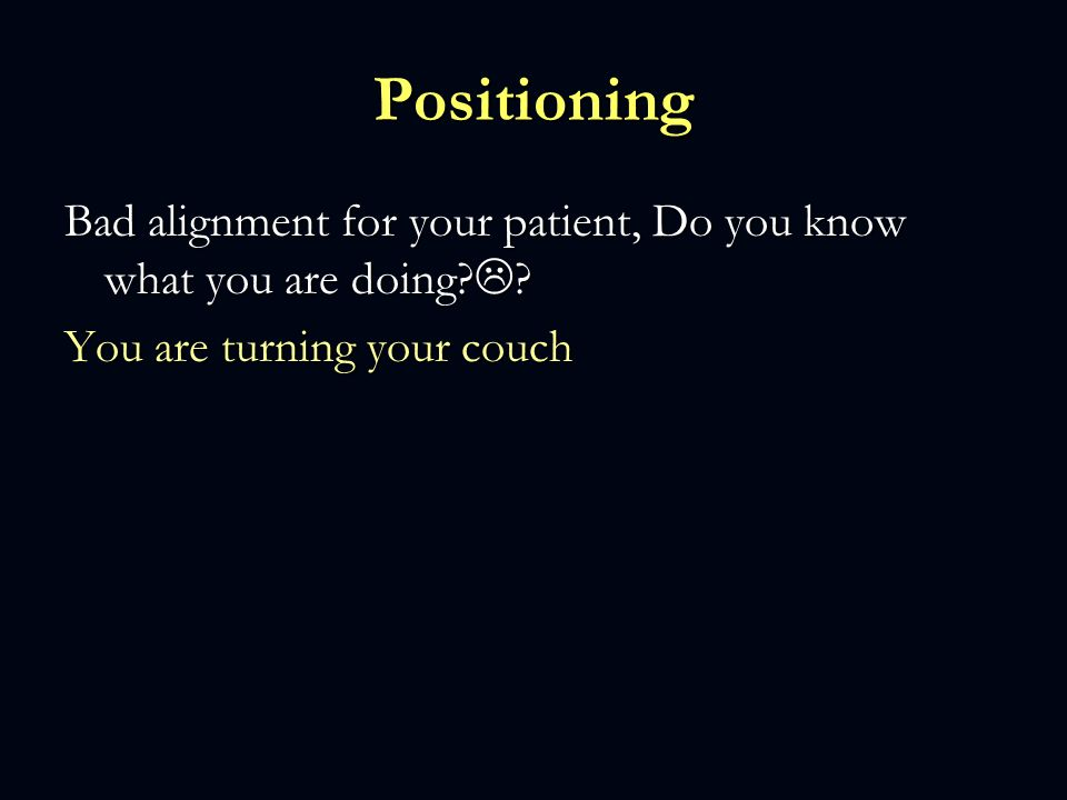 Positioning Bad alignment for your patient, Do you know what you are doing.