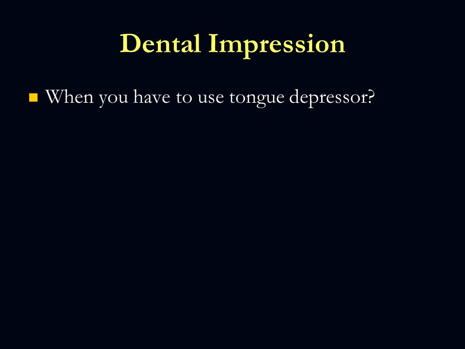 Dental Impression When you have to use tongue depressor? When you have to use tongue depressor?