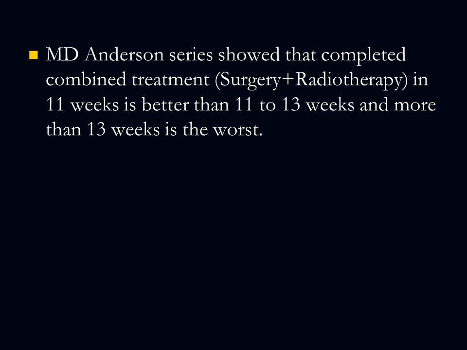 MD Anderson series showed that completed combined treatment (Surgery+Radiotherapy) in 11 weeks is better than 11 to 13 weeks and more than 13 weeks is the worst.